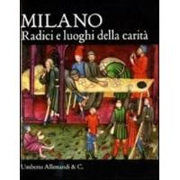 Milano. Le radici della carità di Lucia Aiello, Marco Bascapè, Sergio Rebora
